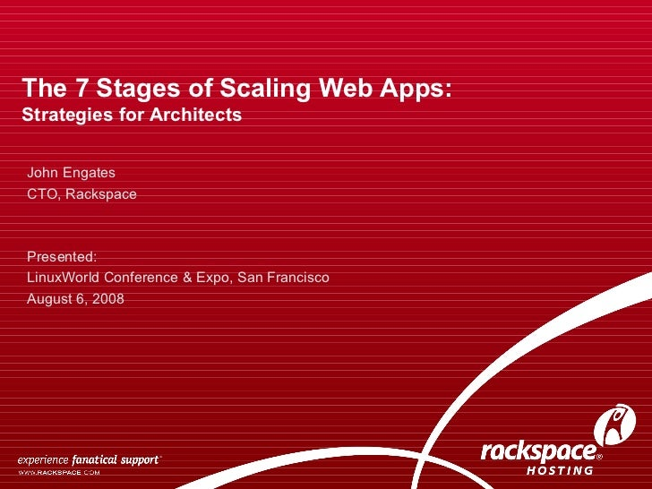 The 7 Stages of Scaling Web Apps: Strategies for Architects  John Engates CTO, Rackspace Presented:  LinuxWorld Conference...