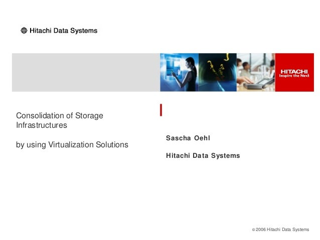 © 2006 Hitachi Data Systems Consolidation of Storage Infrastructures by using Virtualization Solutions Sascha Oehl Hitachi...