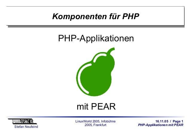 16.11.05 / Page 1 PHP-Applikationen mit PEAR Stefan Neufeind LinuxWorld 2005, Infobühne 2005, Frankfurt Komponenten für PH...