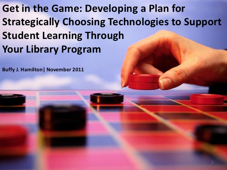 Get in the Game: Developing a Plan forStrategically Choosing Technologies to SupportStudent Learning ThroughYour Library P...