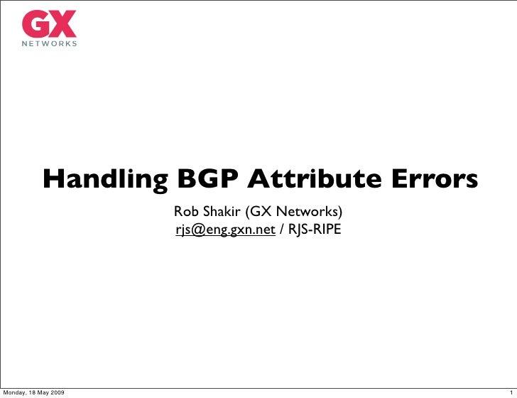 Handling BGP Attribute Errors                       Rob Shakir (GX Networks)                       rjs@eng.gxn.net / RJS-R...