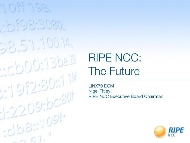 RIPE NCC:!The FutureLINX79 EGMNigel TitleyRIPE NCC Executive Board Chairman