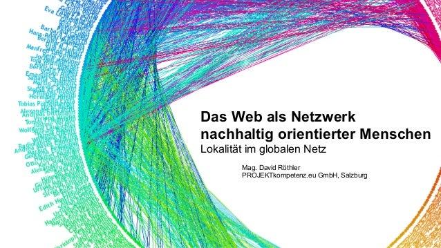 Das Web als Netzwerk nachhaltig orientierter Menschen Lokalität im globalen Netz Mag. David Röthler PROJEKTkompetenz.eu Gm...