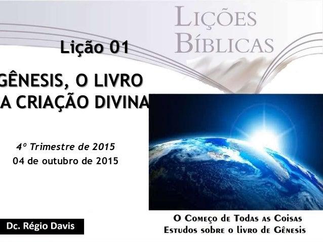 GÊNESIS, O LIVRO A CRIAÇÃO DIVINA 4º Trimestre de 2015 04 de outubro de 2015 Lição 01