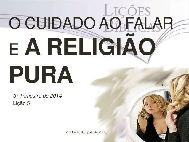 O CUIDADO AO FALAR E A RELIGIÃO PURA 3º Trimestre de 2014 Lição 5 Pr. Moisés Sampaio de Paula