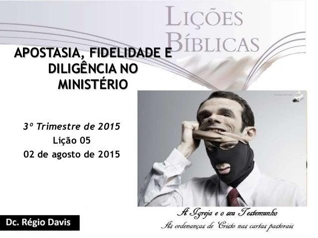 APOSTASIA, FIDELIDADE E DILIGÊNCIA NO MINISTÉRIO 3º Trimestre de 2015 Lição 05 02 de agosto de 2015