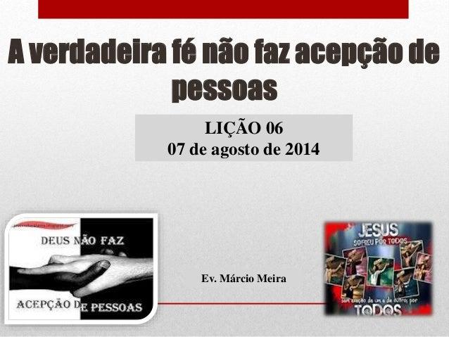 A verdadeira fé não faz acepção de pessoas LIÇÃO 06 07 de agosto de 2014 Ev. Márcio Meira