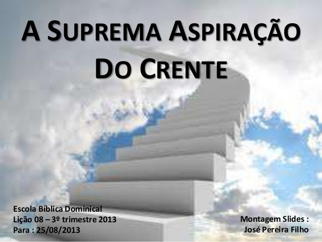 A SUPREMA ASPIRAÇÃO DO CRENTE Escola Bíblica Dominical Lição 08 – 3º trimestre 2013 Para : 25/08/2013 Montagem Slides : Jo...