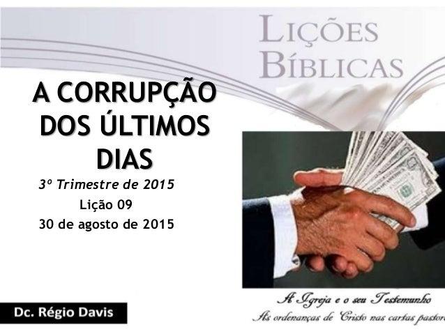 A CORRUPÇÃO DOS ÚLTIMOS DIAS 3º Trimestre de 2015 Lição 09 30 de agosto de 2015