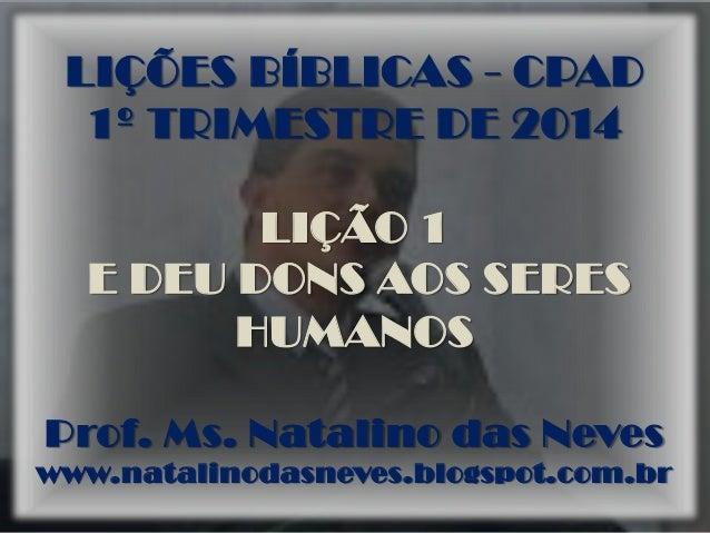 LIÇÕES BÍBLICAS - CPAD 1º TRIMESTRE DE 2014 LIÇÃO 1 E DEU DONS AOS SERES HUMANOS Prof. Ms. Natalino das Neves www.natalino...