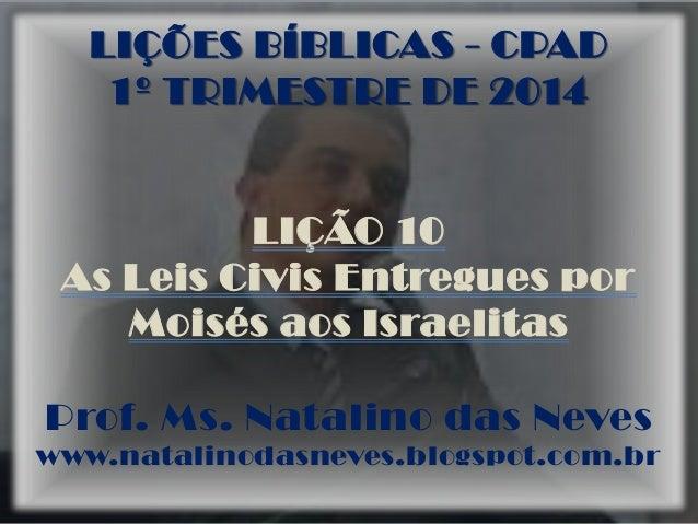 LIÇÕES BÍBLICAS - CPAD 1º TRIMESTRE DE 2014  LIÇÃO 10 As Leis Civis Entregues por Moisés aos Israelitas Prof. Ms. Natalino...