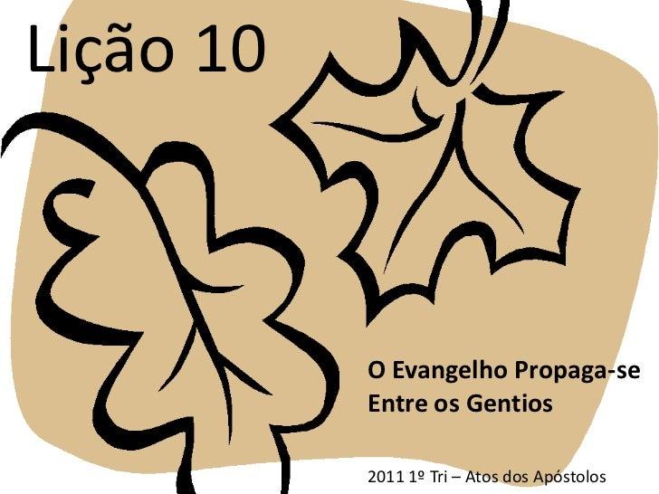 Lição 10<br />O Evangelho Propaga-se Entre os Gentios<br />2011 1º Tri – Atos dos Apóstolos<br />