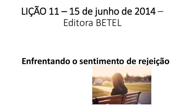 LIÇÃO 11 – 15 de junho de 2014 – Editora BETEL Enfrentando o sentimento de rejeição
