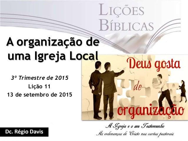 A organização de uma Igreja Local 3º Trimestre de 2015 Lição 11 13 de setembro de 2015