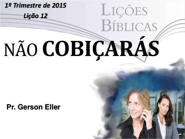 NÃO COBIÇARÁS 1º Trimestre de 2015 Lição 12 Pr. Gerson Eller
