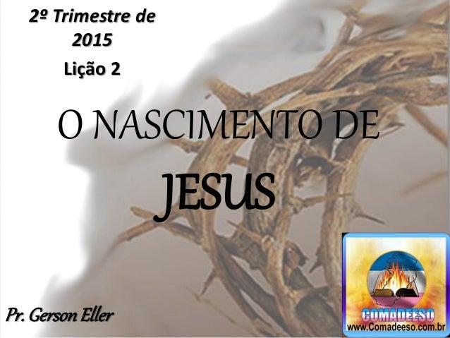 O NASCIMENTO DE JESUS 2º Trimestre de 2015 Lição 2 Pr.GersonEller