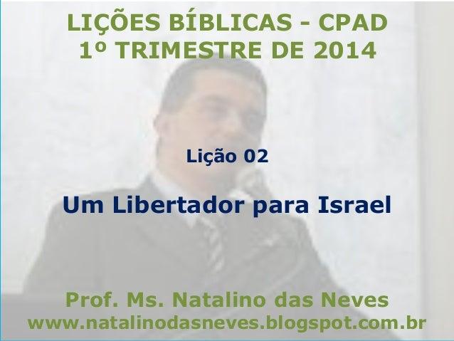 LIÇÕES BÍBLICAS - CPAD 1º TRIMESTRE DE 2014  Lição 02  Um Libertador para Israel  Prof. Ms. Natalino das Neves  www.natali...