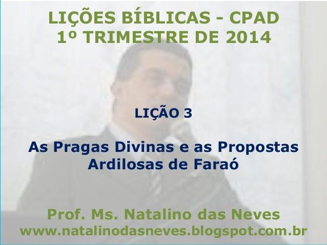 LIÇÕES BÍBLICAS - CPAD 1º TRIMESTRE DE 2014  LIÇÃO 3  As Pragas Divinas e as Propostas Ardilosas de Faraó Prof. Ms. Natali...