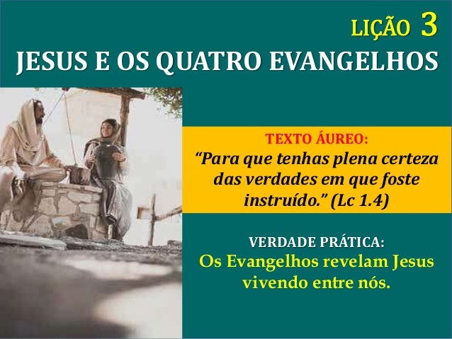 """VERDADE PRÁTICA: Os Evangelhos revelam Jesus vivendo entre nós. LIÇÃO 3 JESUS E OS QUATRO EVANGELHOS TEXTO ÁUREO: """"Para qu..."""