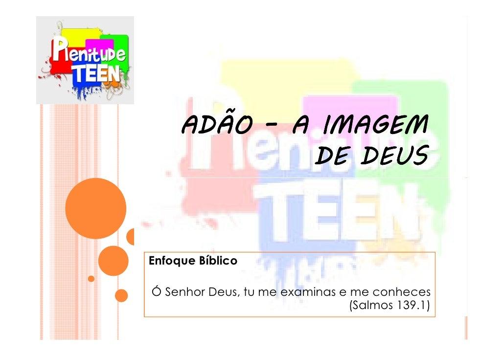 ADÃO – A IMAGEM             DE DEUSEnfoque BíblicoÓ Senhor Deus, tu me examinas e me conheces                             ...