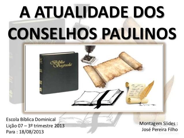 A ATUALIDADE DOS CONSELHOS PAULINOS Escola Bíblica Dominical Lição 07 – 3º trimestre 2013 Para : 18/08/2013 Montagem Slide...