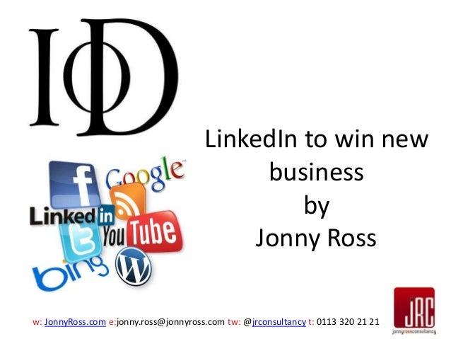 LinkedIn to win new business by Jonny Ross w: JonnyRoss.com e:jonny.ross@jonnyross.com tw: @jrconsultancy t: 0113 320 21 2...