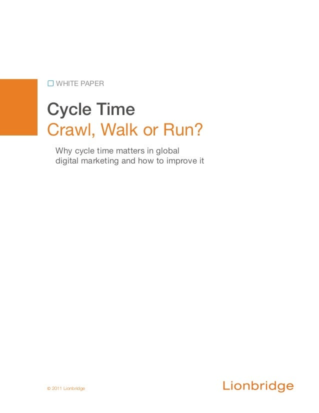 Cycle TimeCrawl, Walk or Run?WHITE PAPER© 2011 LionbridgeWhy cycle time matters in globaldigital marketing and how to impr...