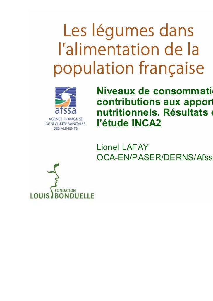 Niveaux de consommation etcontributions aux apportsnutritionnels. Résultats delétude INCA2Lionel LAFAYOCA-EN/PASER/DERNS/A...