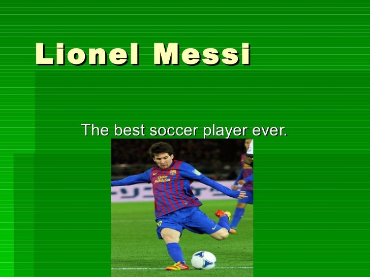 Lionel Messi  The best soccer player ever.