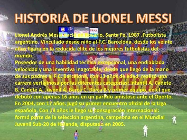 HISTORIA DE LIONEL MESSI<br />Lionel Andrés Messi nació en Rosario, Santa Fe, 1987 .Futbolista argentino. Vinculado desde ...