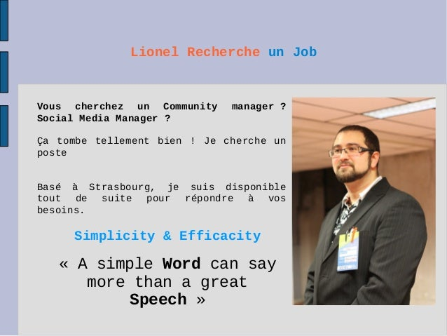 Lionel Recherche un Job Simplicity & Efficacity « A simple Word can say more than a great Speech » Vous cherchez un Commun...