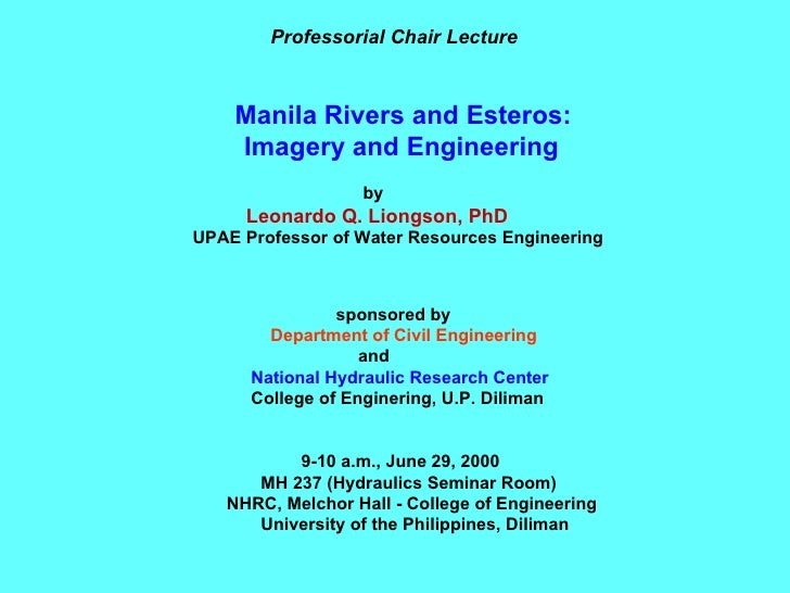 Professorial Chair Lecture Manila Rivers and Esteros: Imagery and Engineering by Leonardo Q. Liongson, PhD UPAE Professor ...
