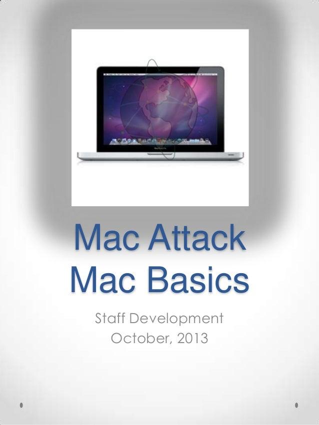 Mac Attack Mac Basics Staff Development October, 2013