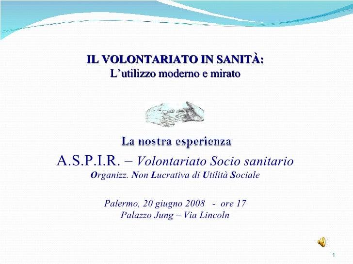 IL VOLONTARIATO IN SANITÀ: L'utilizzo moderno e mirato A.S.P.I.R. –  Volontariato Socio sanitario O rganizz.  N on  L ucra...