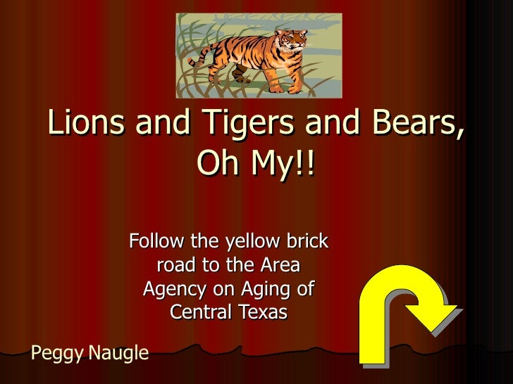 Lions and Tigers and Bears, Oh My!! Follow the yellow brick road to the Area Agency on Aging of Central Texas Peggy   Naugle