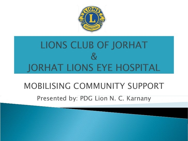 MOBILISING COMMUNITY SUPPORT Presented by: PDG Lion N. C. Karnany