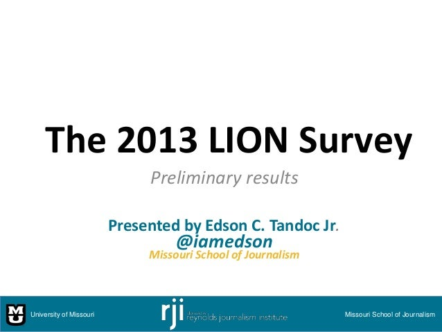 The 2013 LION Survey Preliminary results Presented by Edson C. Tandoc Jr.  @iamedson  Missouri School of Journalism  Unive...
