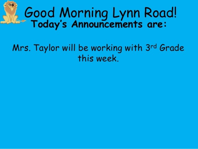 Good Morning Lynn Road!    Today's Announcements are:Mrs. Taylor will be working with 3rd Grade                 this week.