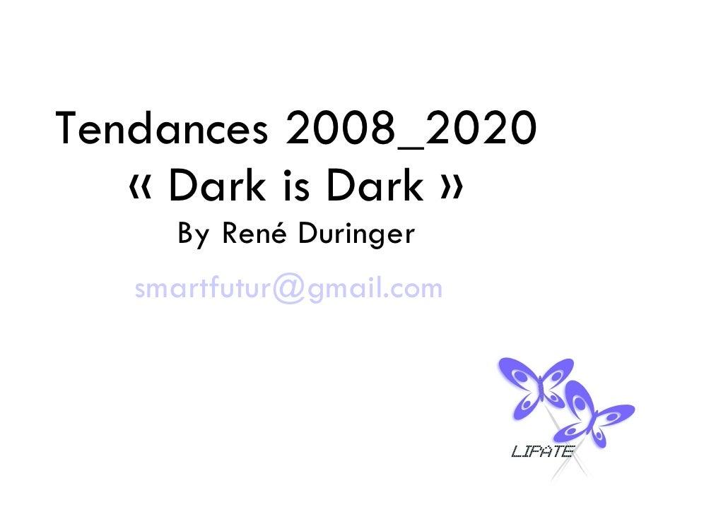 Tendances 2008_2020    «Dark is Dark»      By René Duringer    smartfutur@gmail.com