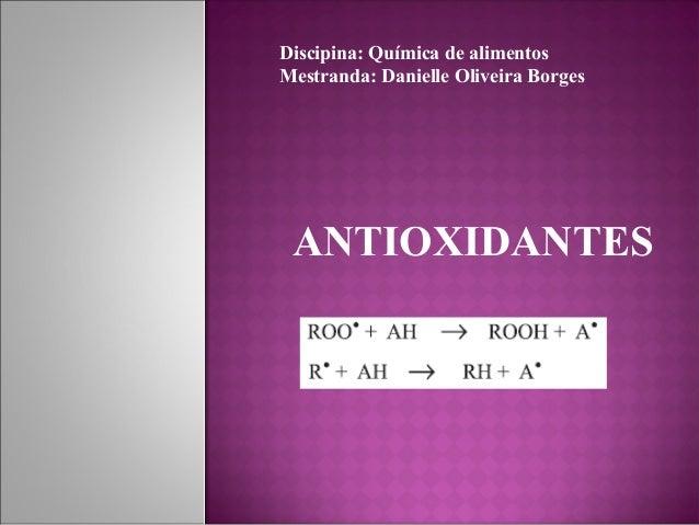 ANTIOXIDANTES Discipina: Química de alimentos Mestranda: Danielle Oliveira Borges