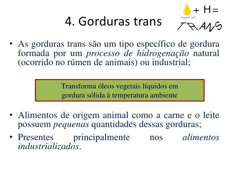 4. Gorduras trans• As gorduras trans são um tipo específico de gordura  formada por um processo de hidrogenação natural  (...