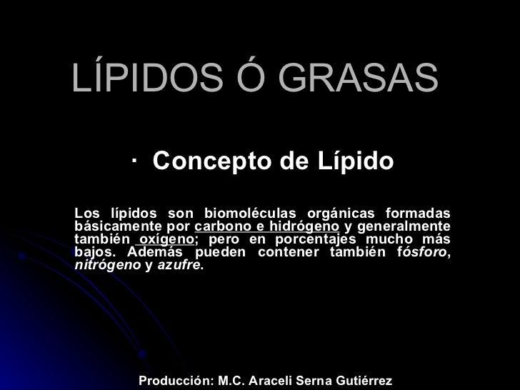LÍPIDOS Ó GRASAS   ·  Concepto de Lípido Los lípidos son biomoléculas orgánicas formadas básicamente por  carbono e hidróg...