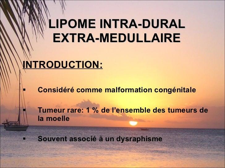LIPOME INTRA-DURAL EXTRA-MEDULLAIRE <ul><li>INTRODUCTION:   </li></ul><ul><li>Considéré comme malformation congénitale </l...