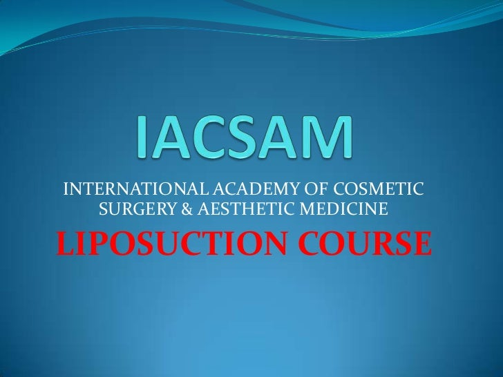 IACSAM<br />INTERNATIONAL ACADEMY OF COSMETIC SURGERY & AESTHETIC MEDICINE<br />LIPOSUCTION COURSE<br />