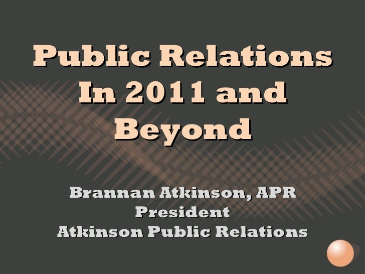 Public Relations In 2011 and Beyond Brannan Atkinson, APR President Atkinson Public Relations