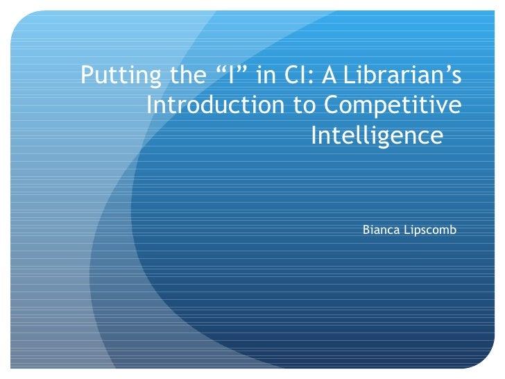 "Putting the ""I"" in CI: A Librarian's Introduction to Competitive Intelligence Bianca Lipscomb"