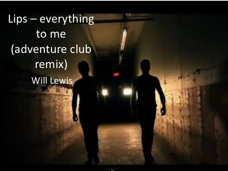Lips – everything      to me (adventure club      remix)    Will Lewis