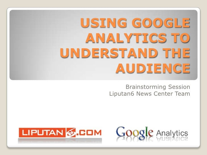 USING GOOGLE ANALYTICS TO UNDERSTAND THE AUDIENCE<br />Brainstorming Session<br />Liputan6 News Center Team <br />