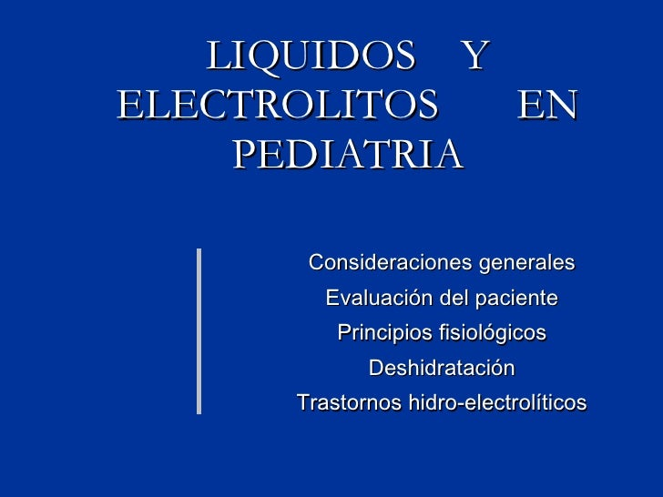 LIQUIDOS  Y ELECTROLITOS  EN PEDIATRIA Consideraciones generales Evaluación del paciente Principios fisiológicos Deshidrat...