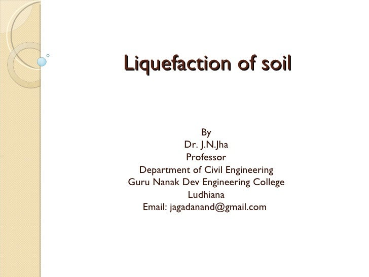 Liquefaction of soil By Dr. J.N.Jha Professor Department of Civil Engineering Guru Nanak Dev Engineering College Ludhiana ...